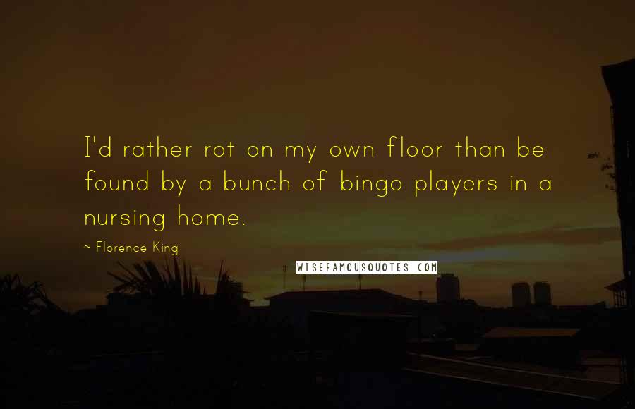 Florence King quotes: I'd rather rot on my own floor than be found by a bunch of bingo players in a nursing home.