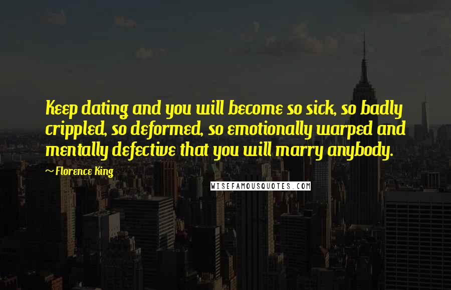 Florence King quotes: Keep dating and you will become so sick, so badly crippled, so deformed, so emotionally warped and mentally defective that you will marry anybody.