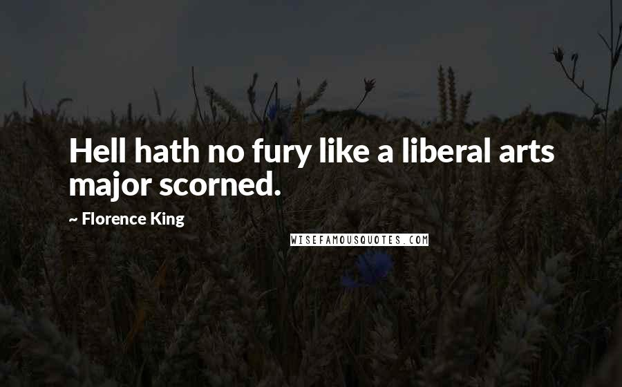 Florence King quotes: Hell hath no fury like a liberal arts major scorned.