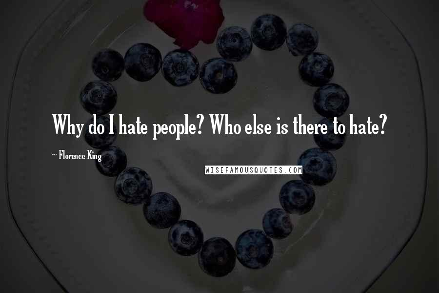 Florence King quotes: Why do I hate people? Who else is there to hate?
