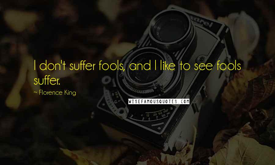Florence King quotes: I don't suffer fools, and I like to see fools suffer.