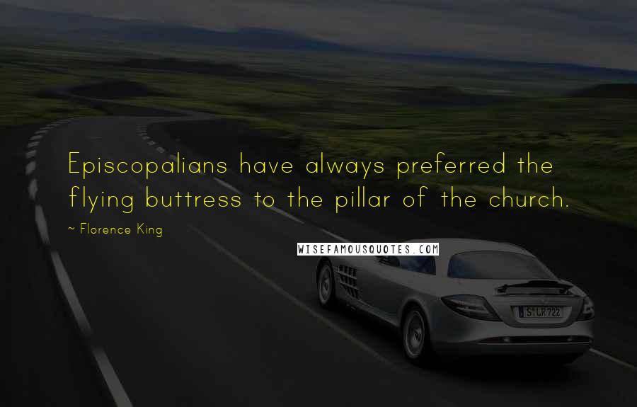 Florence King quotes: Episcopalians have always preferred the flying buttress to the pillar of the church.