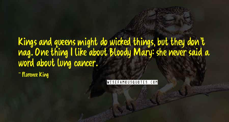 Florence King quotes: Kings and queens might do wicked things, but they don't nag. One thing I like about Bloody Mary: she never said a word about lung cancer.