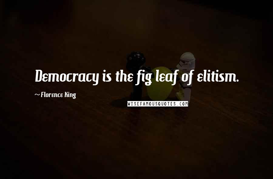 Florence King quotes: Democracy is the fig leaf of elitism.