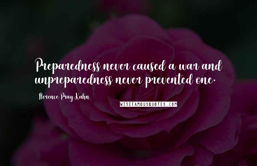 Florence Prag Kahn quotes: Preparedness never caused a war and unpreparedness never prevented one.