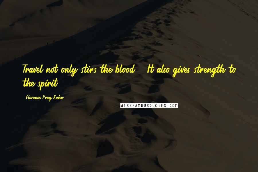 Florence Prag Kahn quotes: Travel not only stirs the blood ... It also gives strength to the spirit.