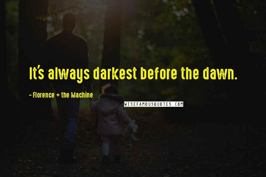 Florence + The Machine quotes: It's always darkest before the dawn.