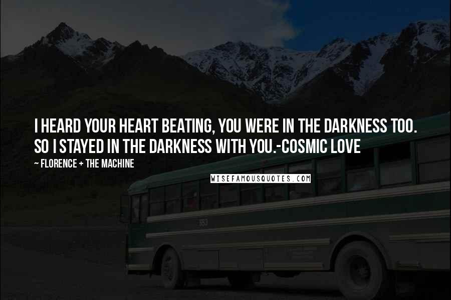Florence + The Machine quotes: I heard your heart beating, you were in the darkness too. So I stayed in the darkness with you.-Cosmic Love