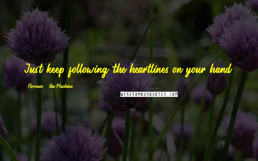 Florence + The Machine quotes: Just keep following the heartlines on your hand.