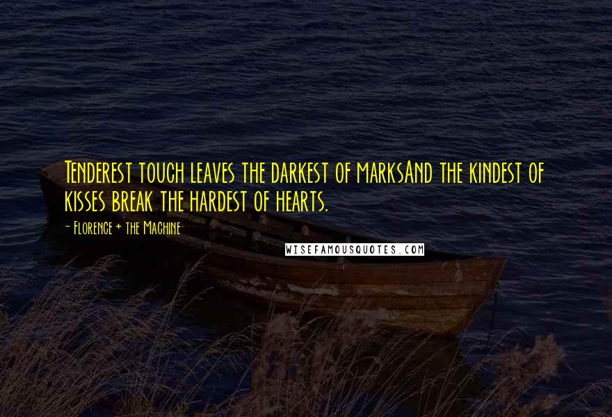 Florence + The Machine quotes: Tenderest touch leaves the darkest of marksAnd the kindest of kisses break the hardest of hearts.