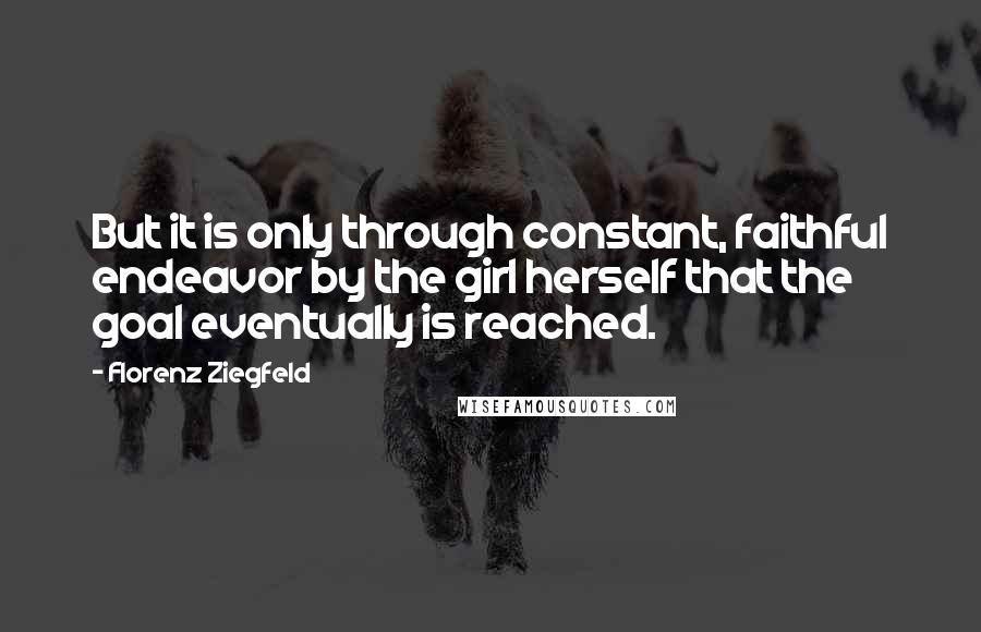 Florenz Ziegfeld quotes: But it is only through constant, faithful endeavor by the girl herself that the goal eventually is reached.