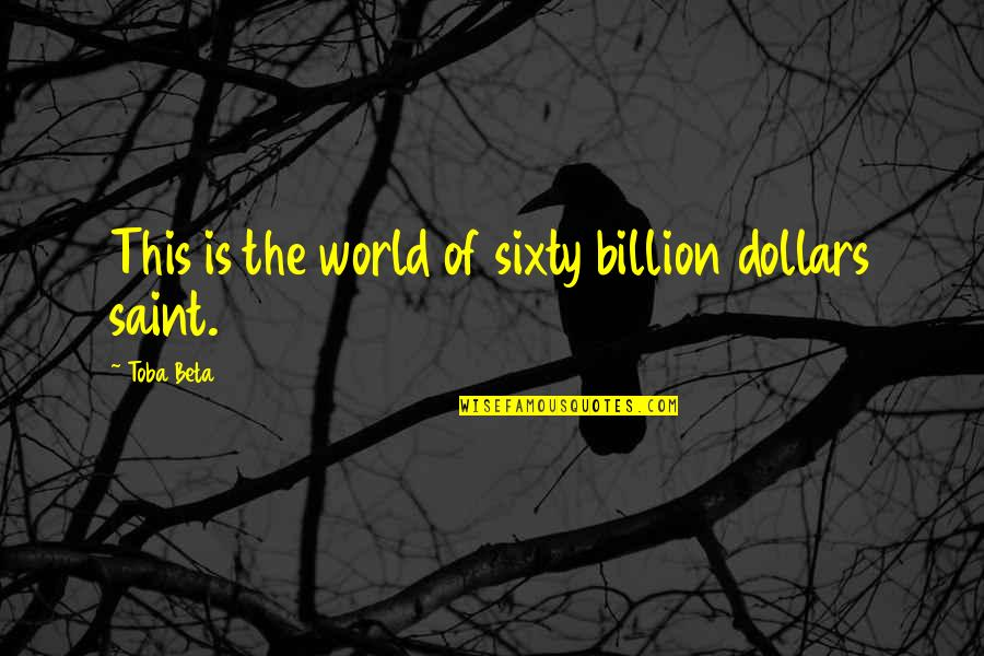 Floreted Quotes By Toba Beta: This is the world of sixty billion dollars