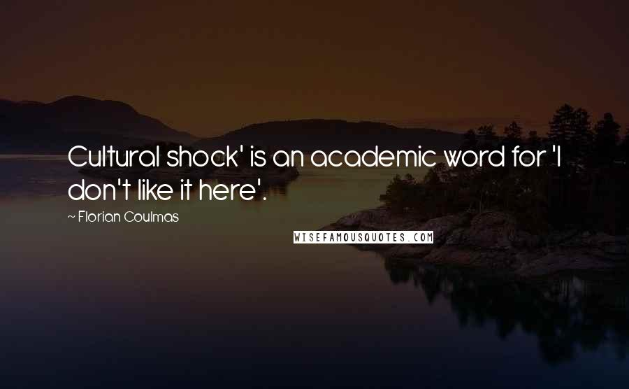 Florian Coulmas quotes: Cultural shock' is an academic word for 'I don't like it here'.