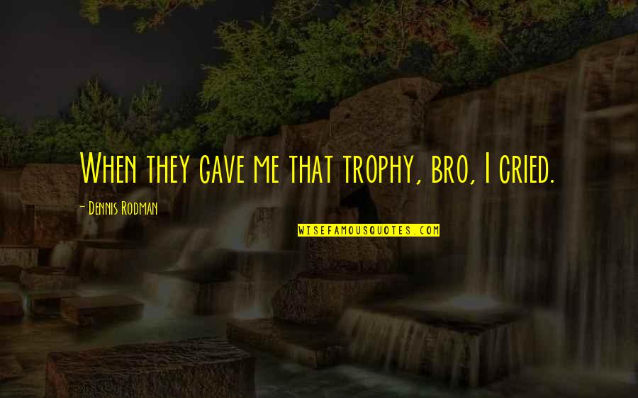 Florinda Donner-grau Quotes By Dennis Rodman: When they gave me that trophy, bro, I