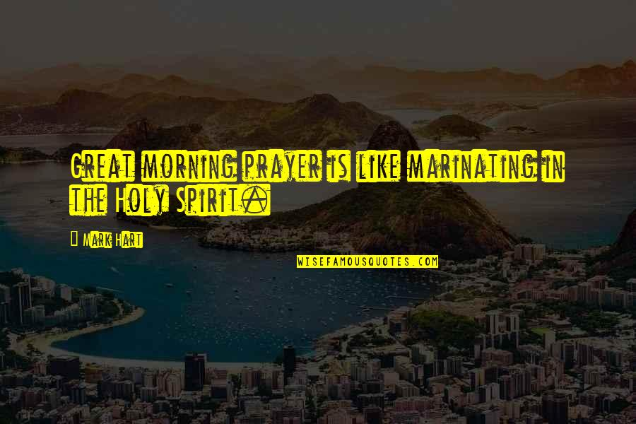 Flourless Quotes By Mark Hart: Great morning prayer is like marinating in the