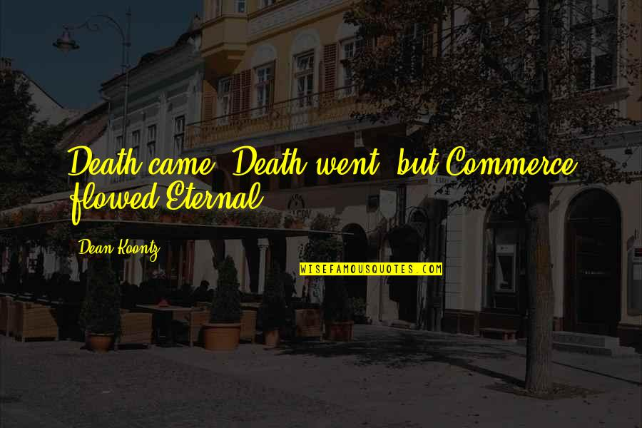 Flowed Quotes By Dean Koontz: Death came, Death went, but Commerce flowed Eternal.
