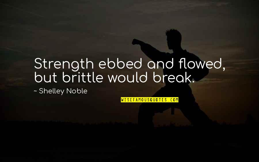 Flowed Quotes By Shelley Noble: Strength ebbed and flowed, but brittle would break.