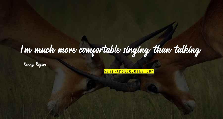 Flower Bomb Quotes By Kenny Rogers: I'm much more comfortable singing than talking.