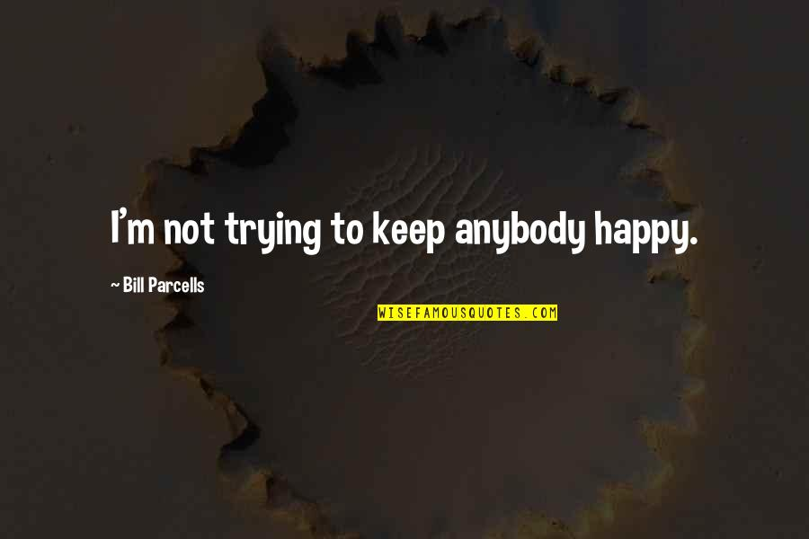 Flower Boy Next Door Dok Mi Quotes By Bill Parcells: I'm not trying to keep anybody happy.