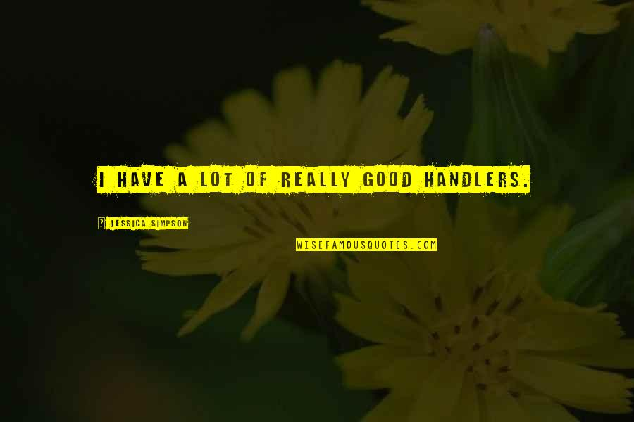 Flower Boy Next Door Dok Mi Quotes By Jessica Simpson: I have a lot of really good handlers.