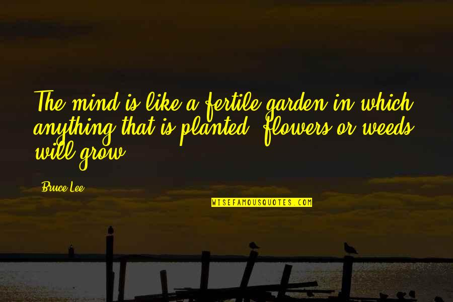 Flower Garden Quotes By Bruce Lee: The mind is like a fertile garden in