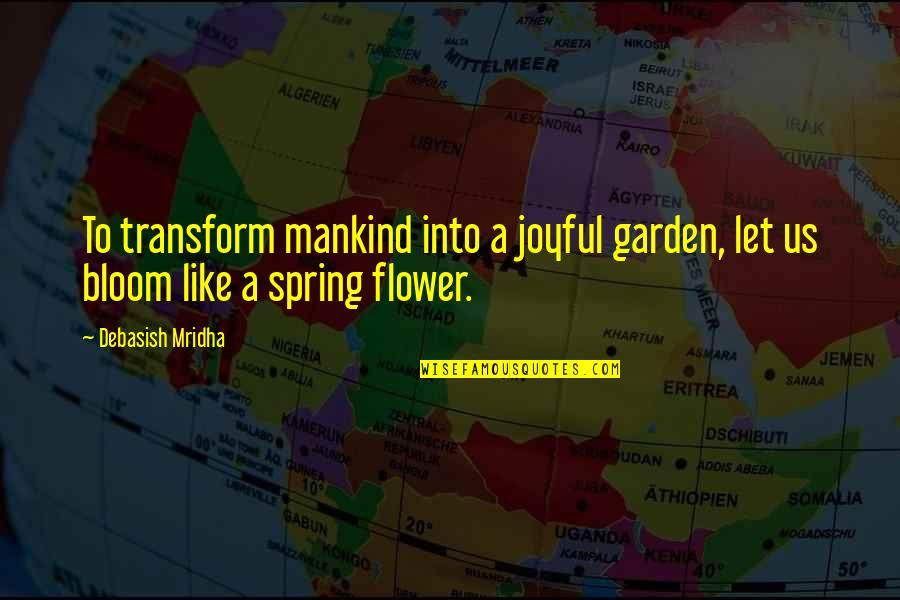 Flower Garden Quotes By Debasish Mridha: To transform mankind into a joyful garden, let