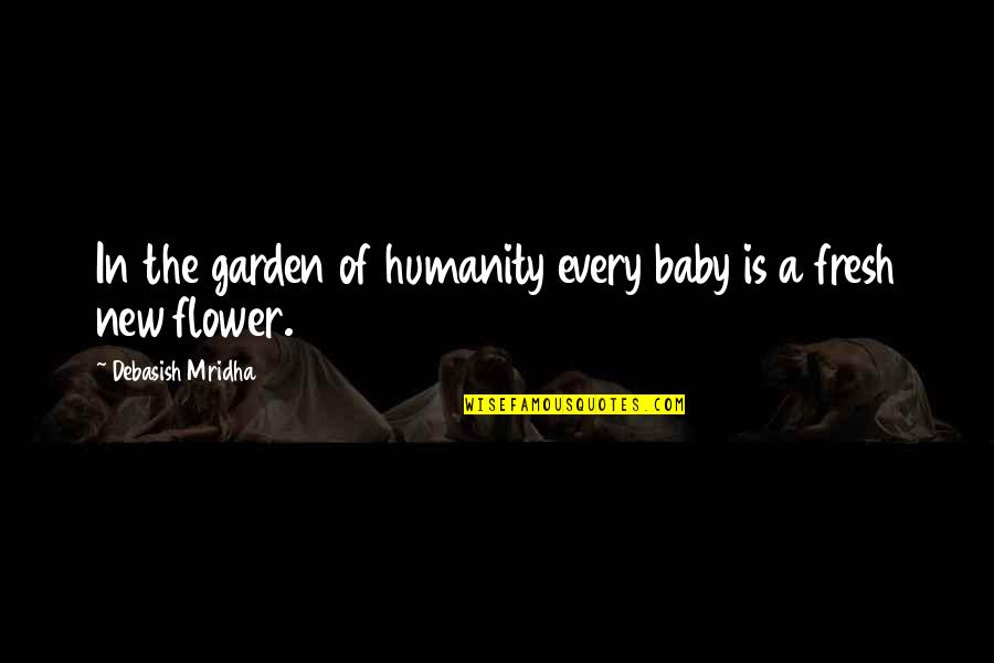 Flower Garden Quotes By Debasish Mridha: In the garden of humanity every baby is
