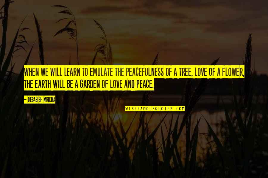Flower Garden Quotes By Debasish Mridha: When we will learn to emulate the peacefulness