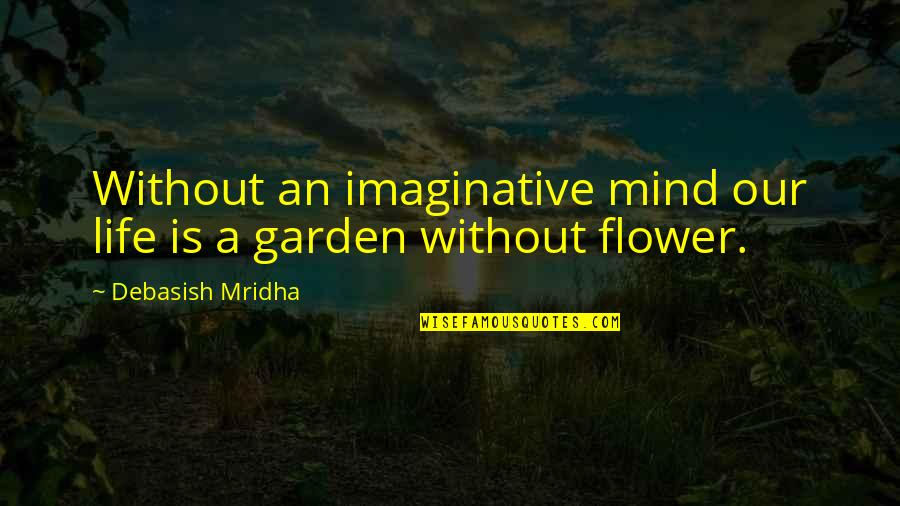 Flower Garden Quotes By Debasish Mridha: Without an imaginative mind our life is a