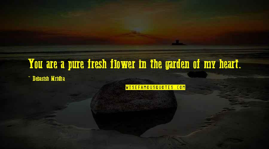 Flower Garden Quotes By Debasish Mridha: You are a pure fresh flower in the