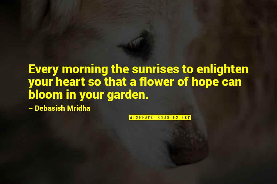 Flower Garden Quotes By Debasish Mridha: Every morning the sunrises to enlighten your heart