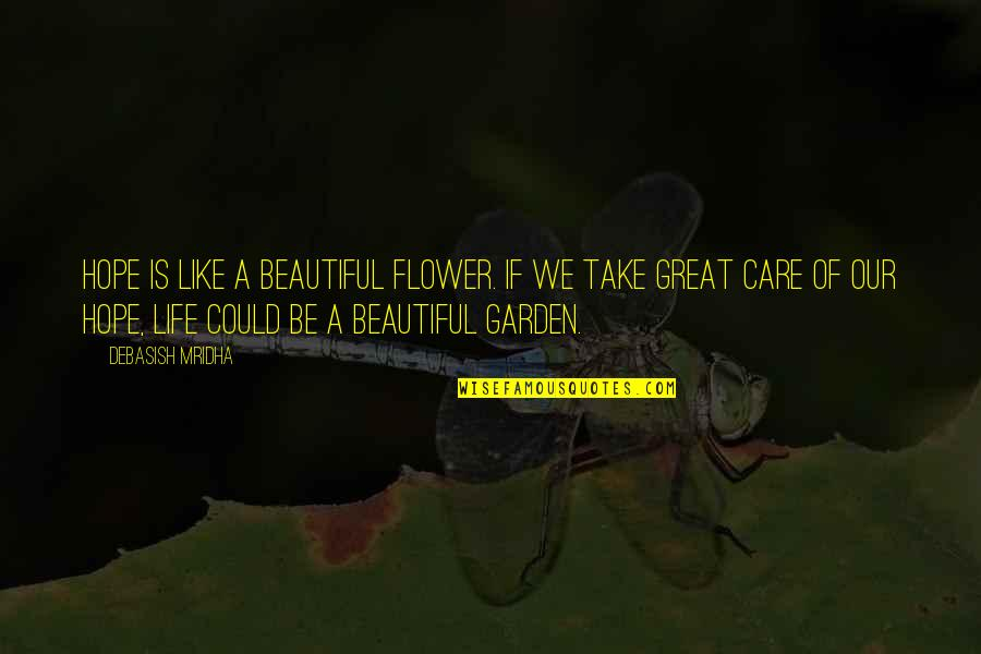 Flower Garden Quotes By Debasish Mridha: Hope is like a beautiful flower. If we