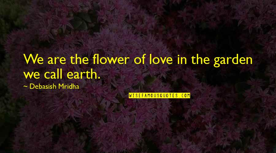 Flower Garden Quotes By Debasish Mridha: We are the flower of love in the