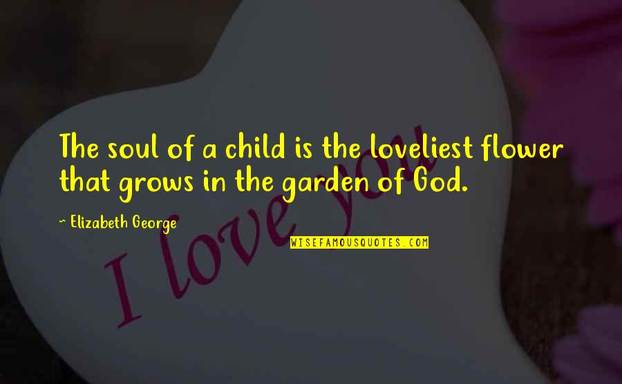 Flower Garden Quotes By Elizabeth George: The soul of a child is the loveliest