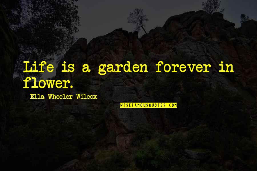 Flower Garden Quotes By Ella Wheeler Wilcox: Life is a garden forever in flower.
