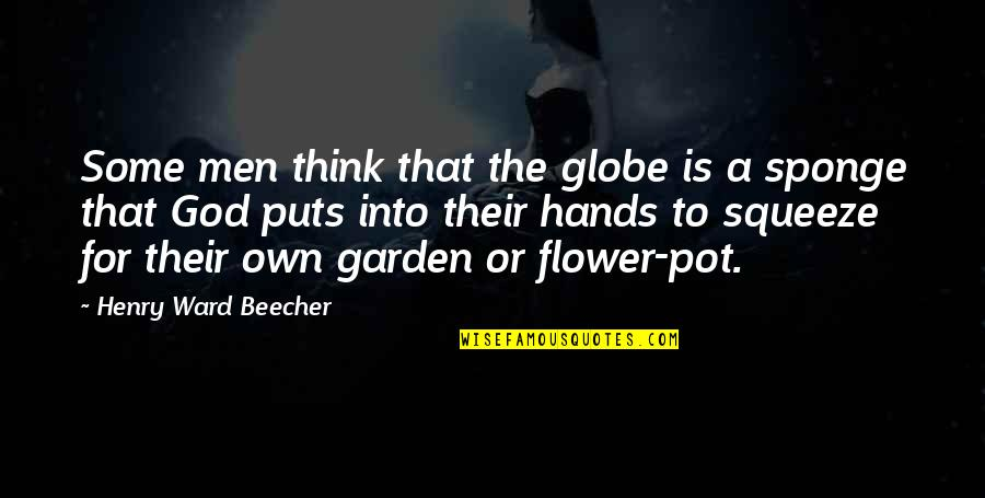 Flower Garden Quotes By Henry Ward Beecher: Some men think that the globe is a