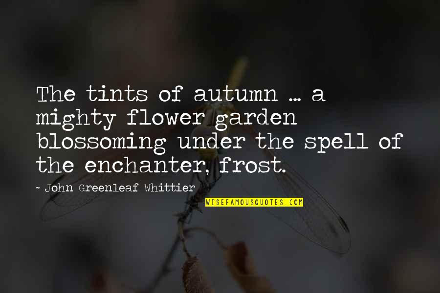 Flower Garden Quotes By John Greenleaf Whittier: The tints of autumn ... a mighty flower