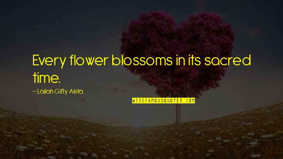 Flower Garden Quotes By Lailah Gifty Akita: Every flower blossoms in its sacred time.