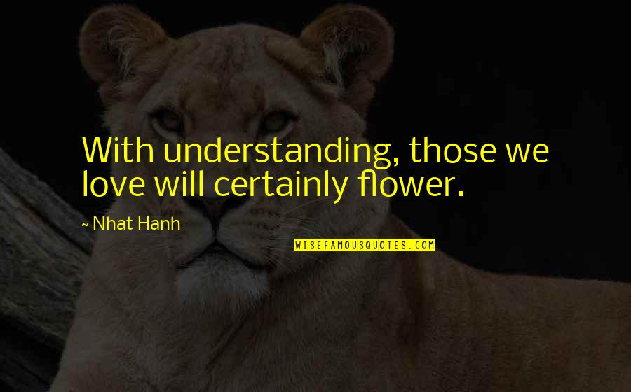 Flower Garden Quotes By Nhat Hanh: With understanding, those we love will certainly flower.