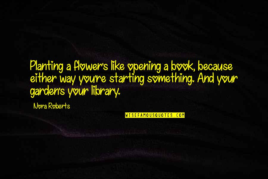 Flower Garden Quotes By Nora Roberts: Planting a flower's like opening a book, because