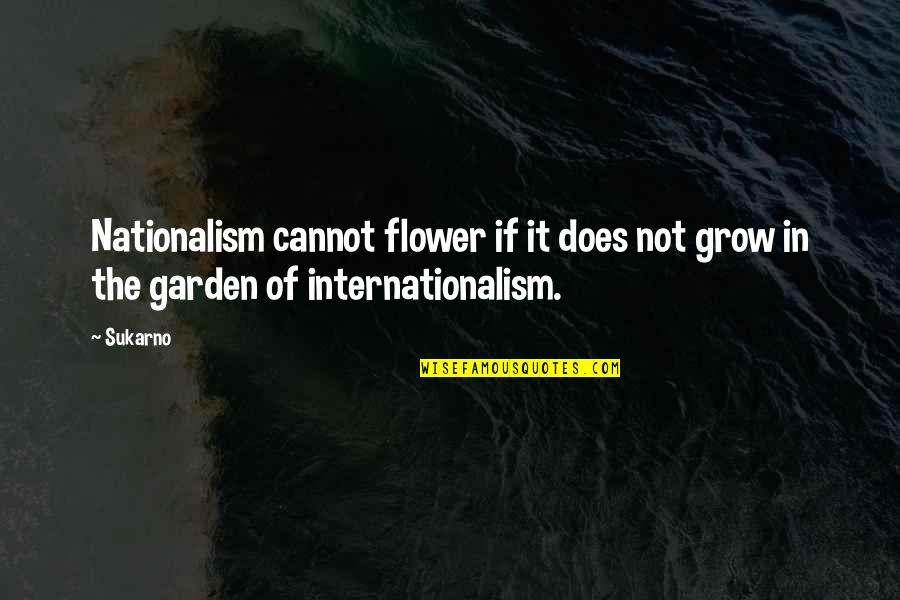 Flower Garden Quotes By Sukarno: Nationalism cannot flower if it does not grow