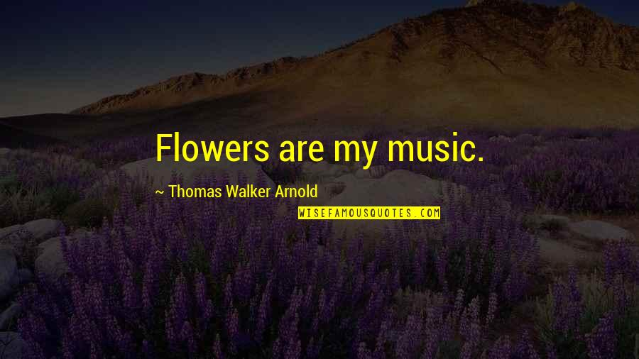 Flower Garden Quotes By Thomas Walker Arnold: Flowers are my music.