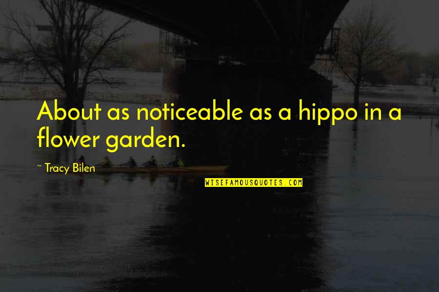 Flower Garden Quotes By Tracy Bilen: About as noticeable as a hippo in a