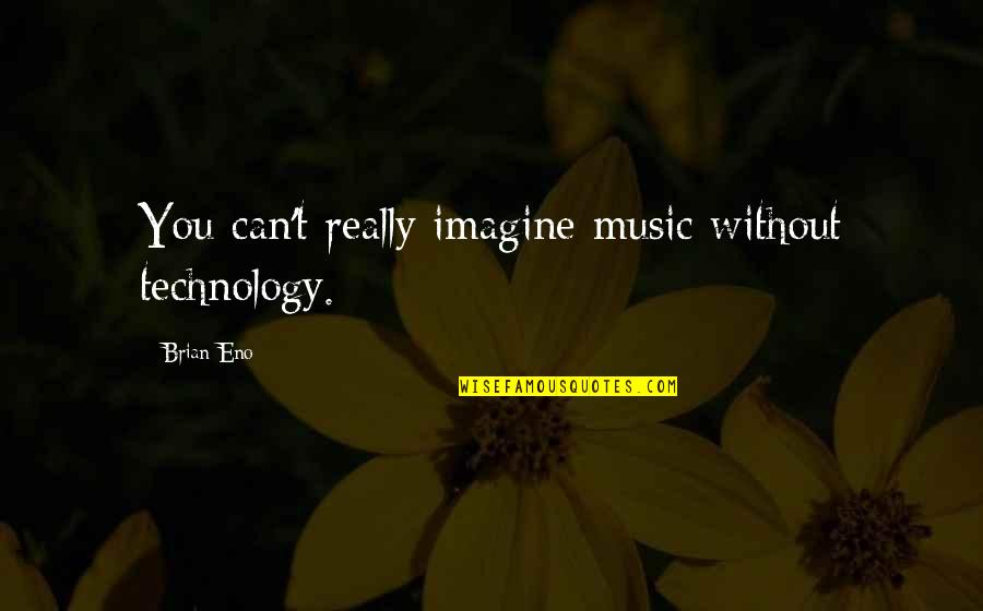Flower Petal Love Quotes By Brian Eno: You can't really imagine music without technology.