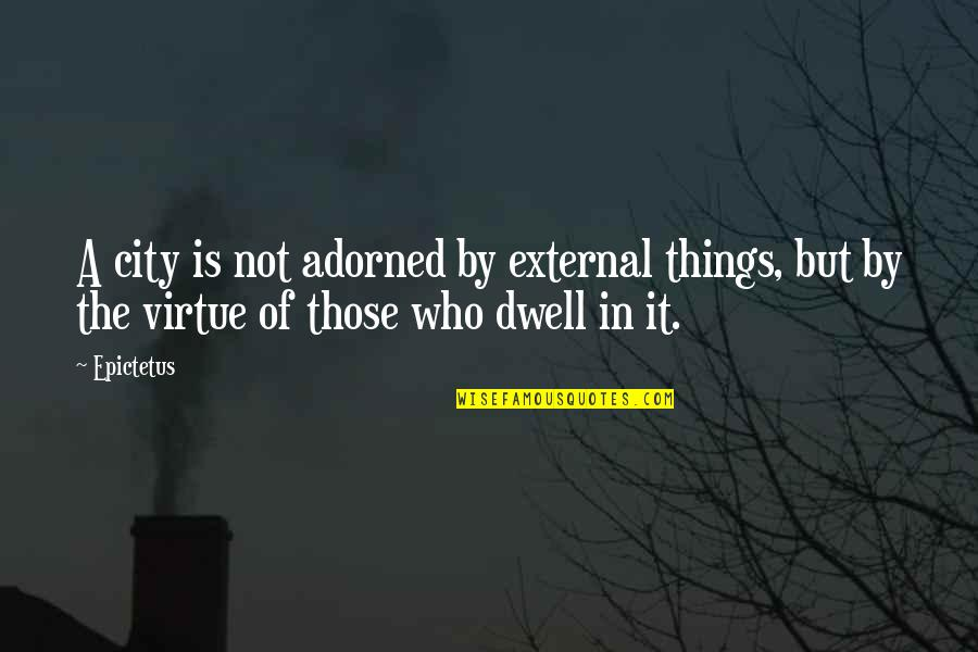 Floweriest Quotes By Epictetus: A city is not adorned by external things,
