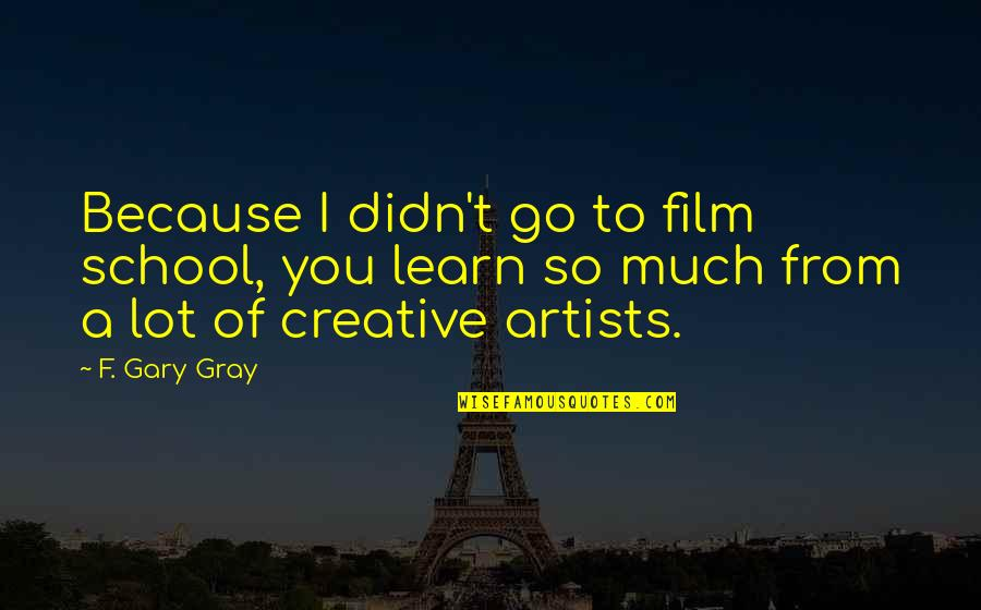 Floweriest Quotes By F. Gary Gray: Because I didn't go to film school, you