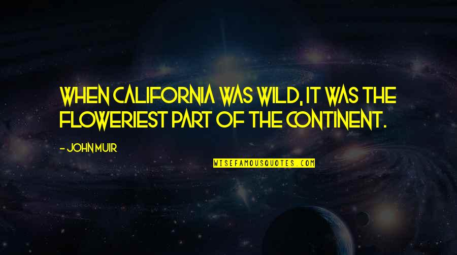 Floweriest Quotes By John Muir: When California was wild, it was the floweriest