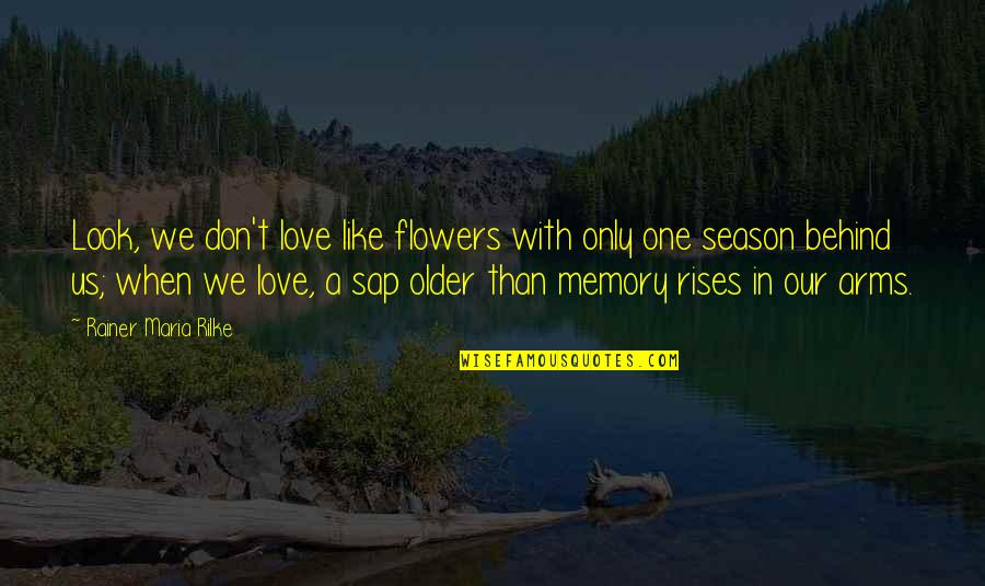 Flowers And Memories Quotes By Rainer Maria Rilke: Look, we don't love like flowers with only
