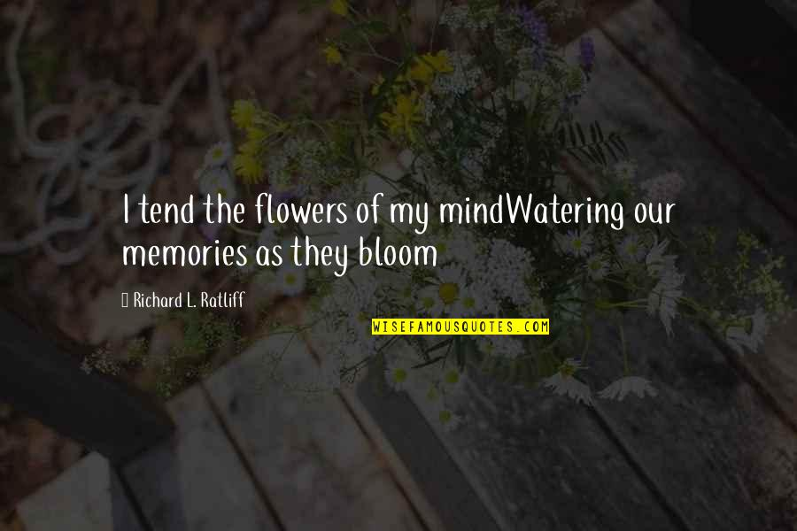 Flowers And Memories Quotes By Richard L. Ratliff: I tend the flowers of my mindWatering our