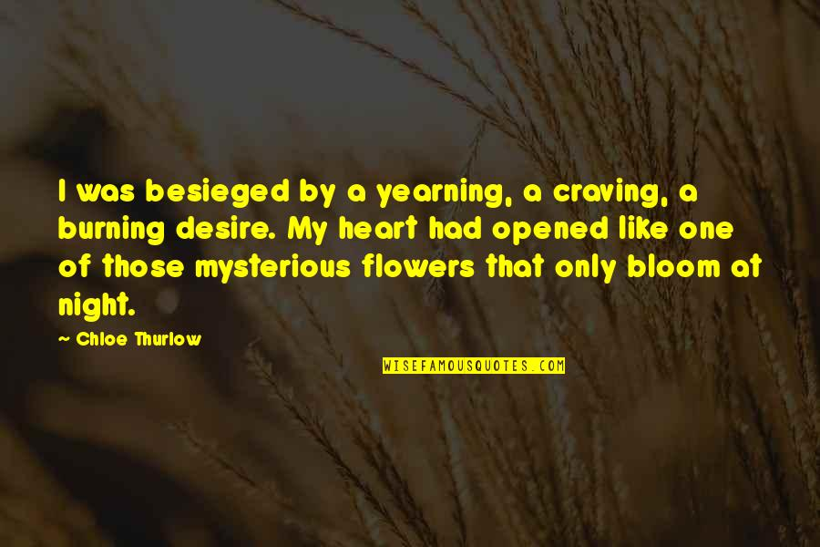 Flowers Bloom Love Quotes By Chloe Thurlow: I was besieged by a yearning, a craving,